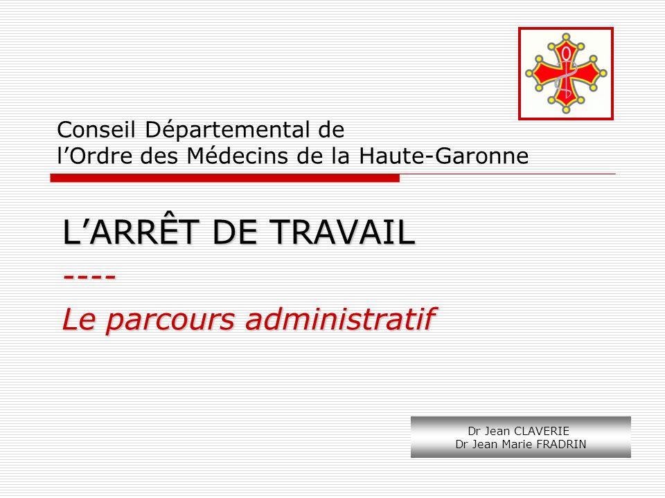Conseil Départemental de lOrdre des Médecins de la Haute-Garonne LARRÊT DE TRAVAIL ---- Le parcours administratif Dr Jean CLAVERIE Dr Jean Marie FRADR