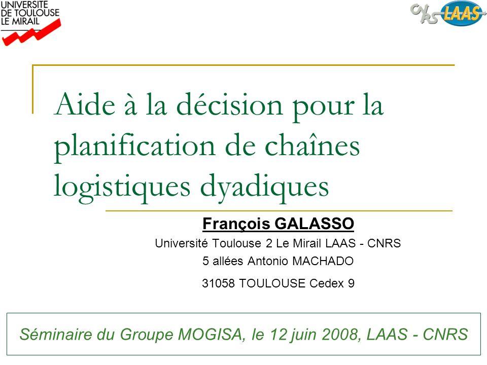 Aide à la décision pour la planification de chaînes logistiques dyadiques François GALASSO Université Toulouse 2 Le Mirail LAAS - CNRS 5 allées Antoni