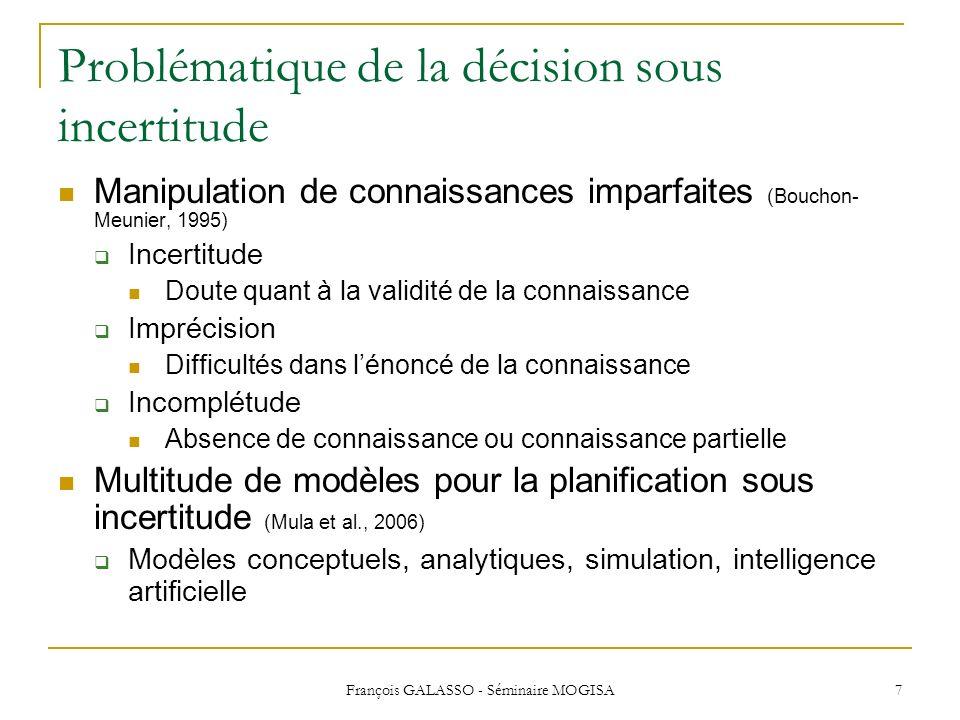 François GALASSO - Séminaire MOGISA 7 Problématique de la décision sous incertitude Manipulation de connaissances imparfaites (Bouchon- Meunier, 1995)