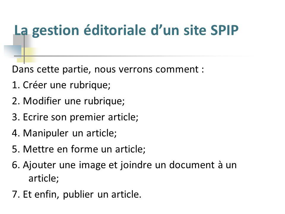 La gestion éditoriale dun site SPIP Dans cette partie, nous verrons comment : 1. Créer une rubrique; 2. Modifier une rubrique; 3. Ecrire son premier a