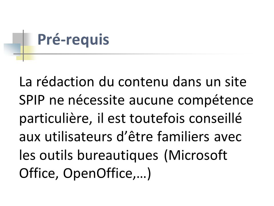 Pré-requis La rédaction du contenu dans un site SPIP ne nécessite aucune compétence particulière, il est toutefois conseillé aux utilisateurs dêtre fa