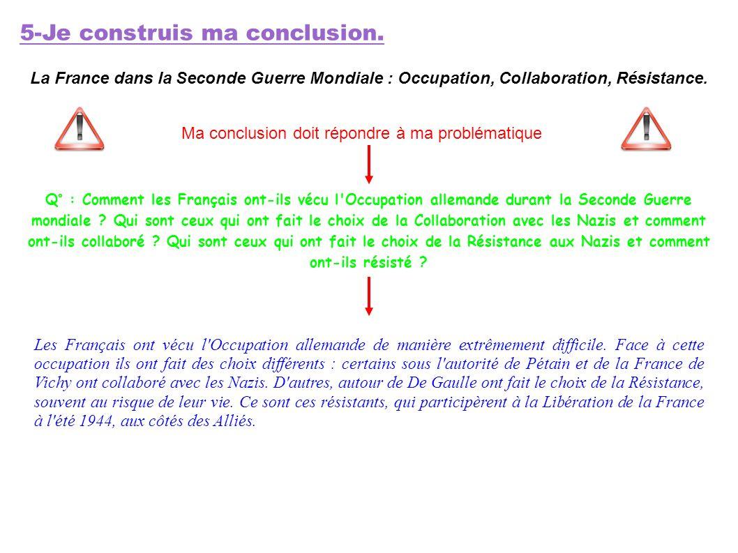5-Je construis ma conclusion. La France dans la Seconde Guerre Mondiale : Occupation, Collaboration, Résistance. Ma conclusion doit répondre à ma prob