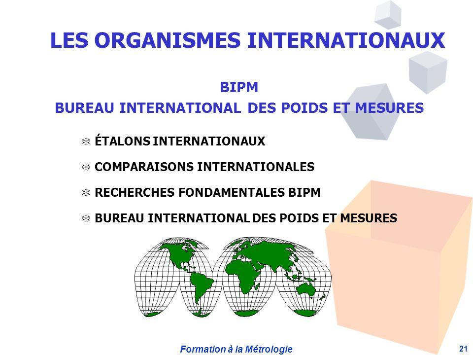 Formation à la Métrologie 21 BIPM BUREAU INTERNATIONAL DES POIDS ET MESURES ÉTALONS INTERNATIONAUX T COMPARAISONS INTERNATIONALES T RECHERCHES FONDAMENTALES BIPM T BUREAU INTERNATIONAL DES POIDS ET MESURES LES ORGANISMES INTERNATIONAUX