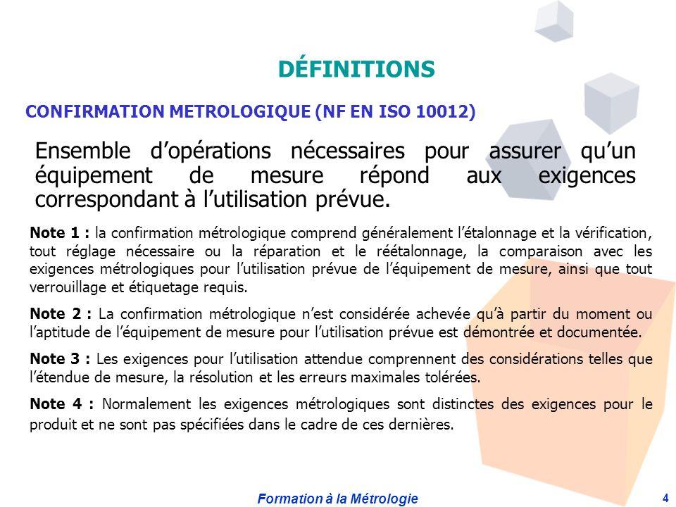 Formation à la Métrologie 4 CONFIRMATION METROLOGIQUE (NF EN ISO 10012) Ensemble dopérations nécessaires pour assurer quun équipement de mesure répond