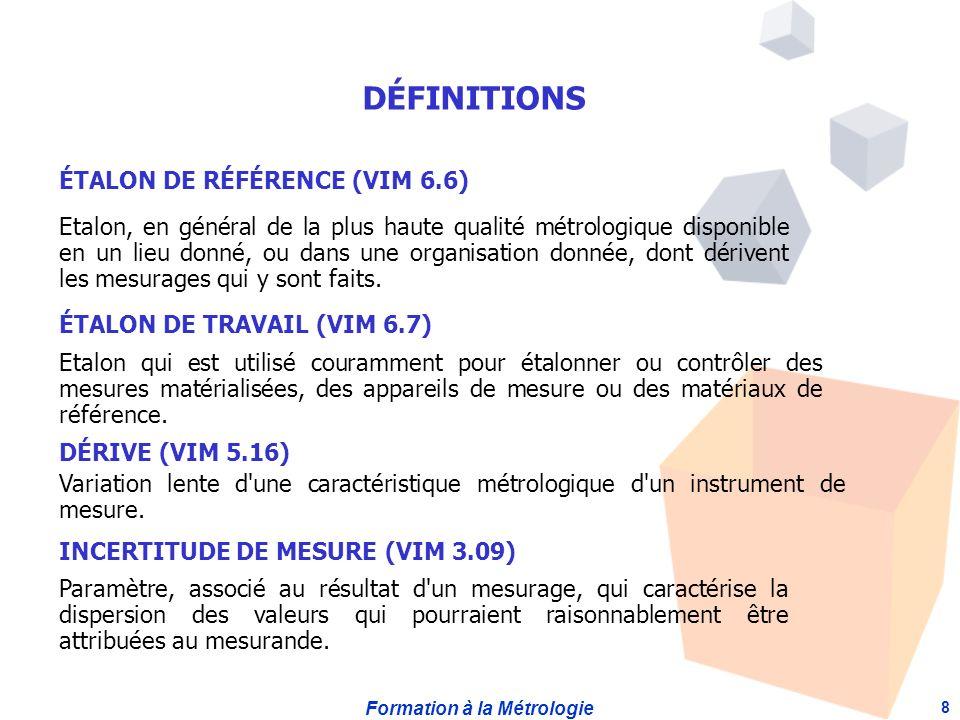 Formation à la Métrologie 8 ÉTALON DE RÉFÉRENCE (VIM 6.6) Etalon, en général de la plus haute qualité métrologique disponible en un lieu donné, ou dans une organisation donnée, dont dérivent les mesurages qui y sont faits.