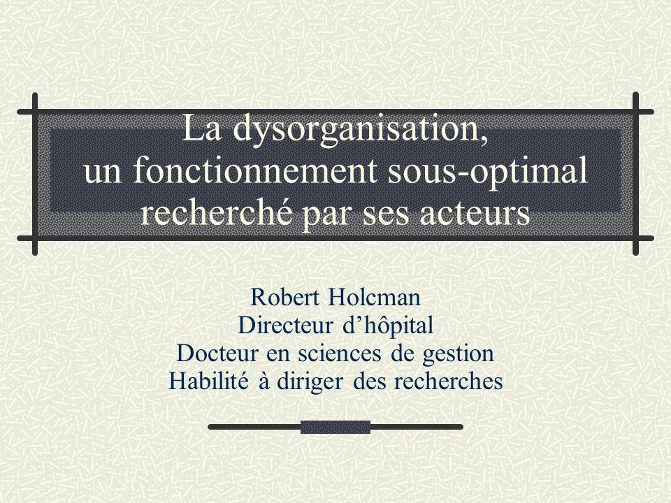 La dysorganisation, un fonctionnement sous-optimal recherché par ses acteurs Robert Holcman Directeur dhôpital Docteur en sciences de gestion Habilité