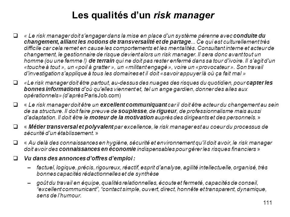111 Les qualités dun risk manager « Le risk manager doit s'engager dans la mise en place d'un système pérenne avec conduite du changement, alliant les