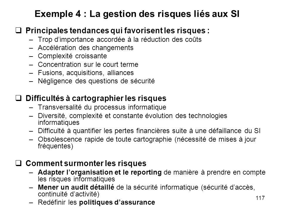 117 Exemple 4 : La gestion des risques liés aux SI Principales tendances qui favorisent les risques : –Trop dimportance accordée à la réduction des co