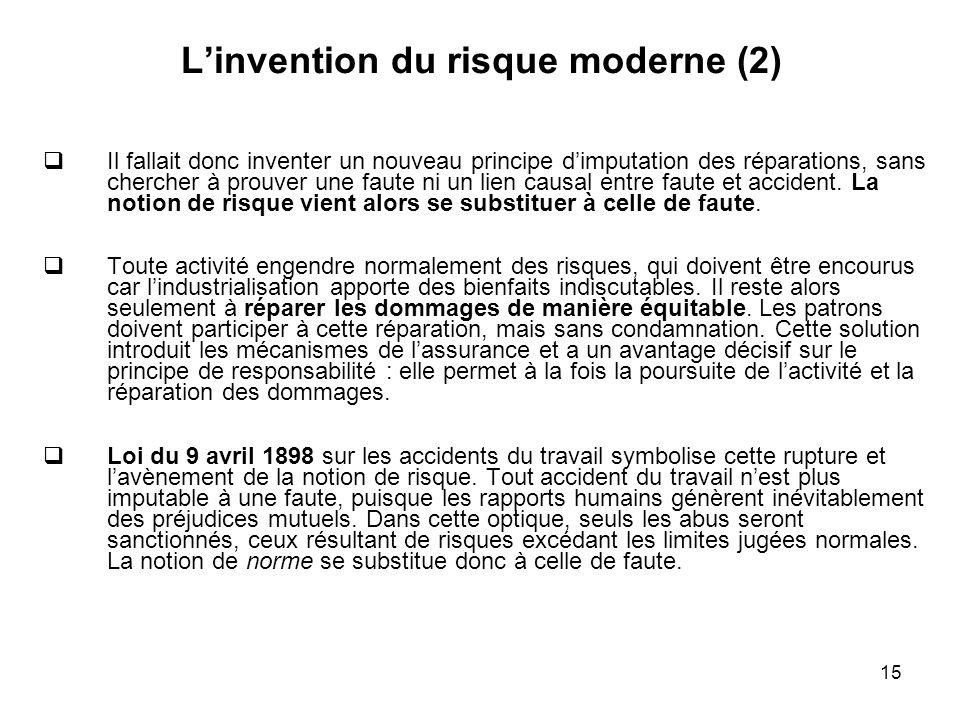 15 Linvention du risque moderne (2) Il fallait donc inventer un nouveau principe dimputation des réparations, sans chercher à prouver une faute ni un