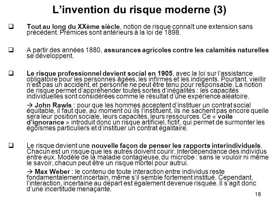 16 Linvention du risque moderne (3) Tout au long du XXème siècle, notion de risque connaît une extension sans précédent. Prémices sont antérieurs à la