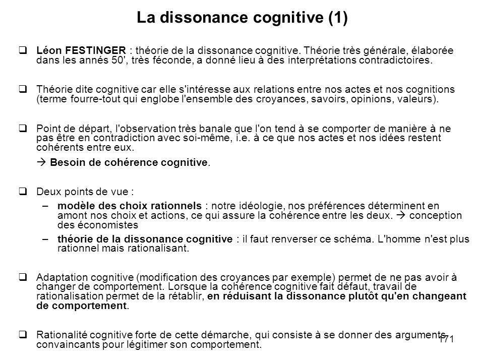 171 La dissonance cognitive (1) Léon FESTINGER : théorie de la dissonance cognitive. Théorie très générale, élaborée dans les annés 50', très féconde,