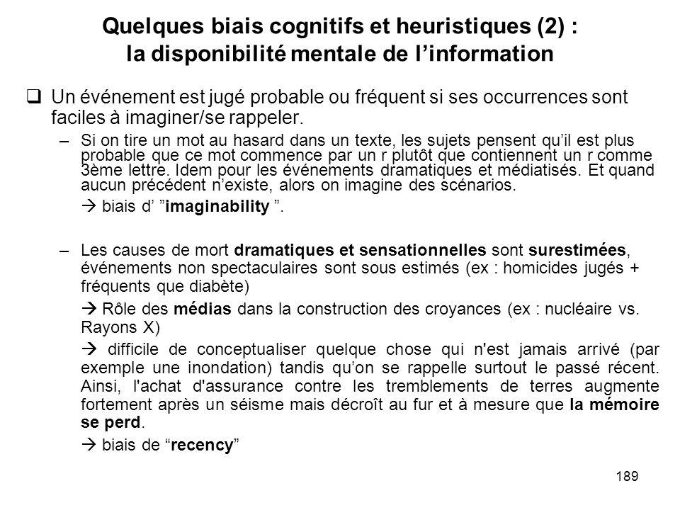 189 Quelques biais cognitifs et heuristiques (2) : la disponibilité mentale de linformation Un événement est jugé probable ou fréquent si ses occurren