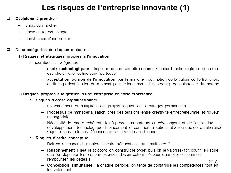217 Les risques de lentreprise innovante (1) Décisions à prendre : –choix du marché, –choix de la technologie, –constitution d'une équipe Deux catégor