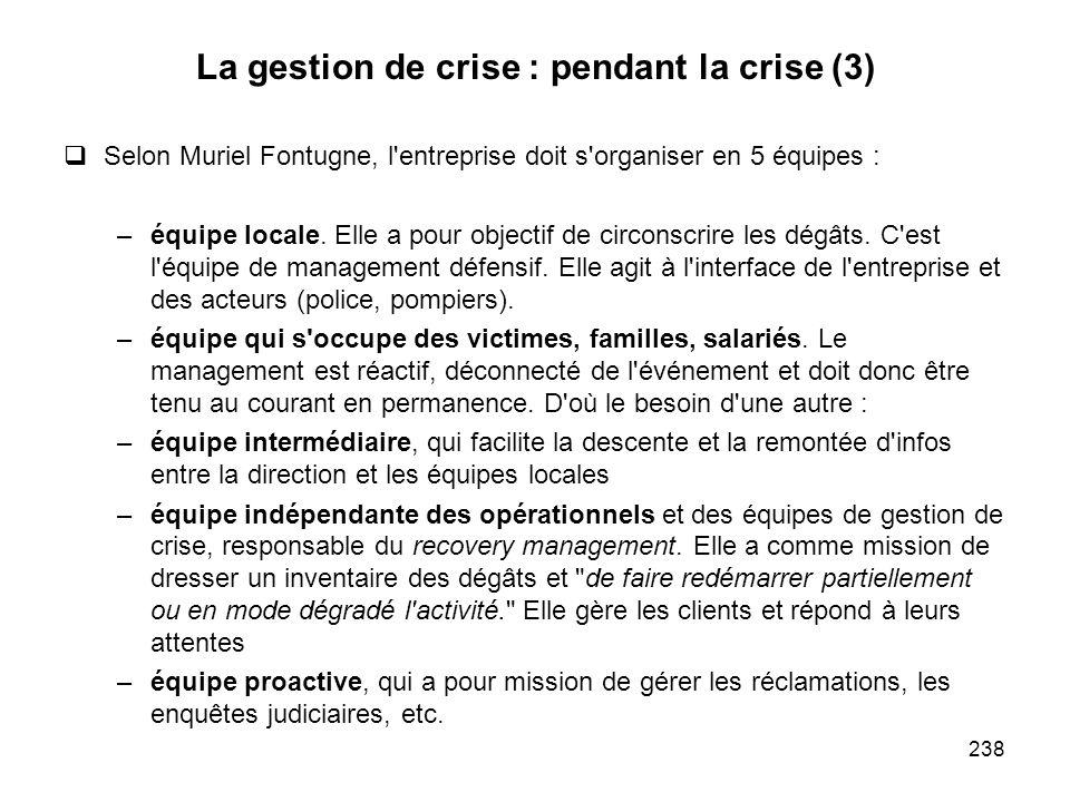 238 La gestion de crise : pendant la crise (3) Selon Muriel Fontugne, l'entreprise doit s'organiser en 5 équipes : –équipe locale. Elle a pour objecti