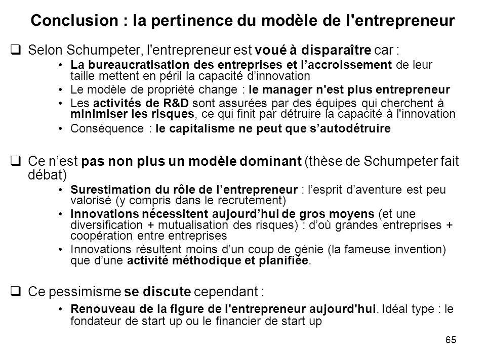65 Conclusion : la pertinence du modèle de l'entrepreneur Selon Schumpeter, l'entrepreneur est voué à disparaître car : La bureaucratisation des entre