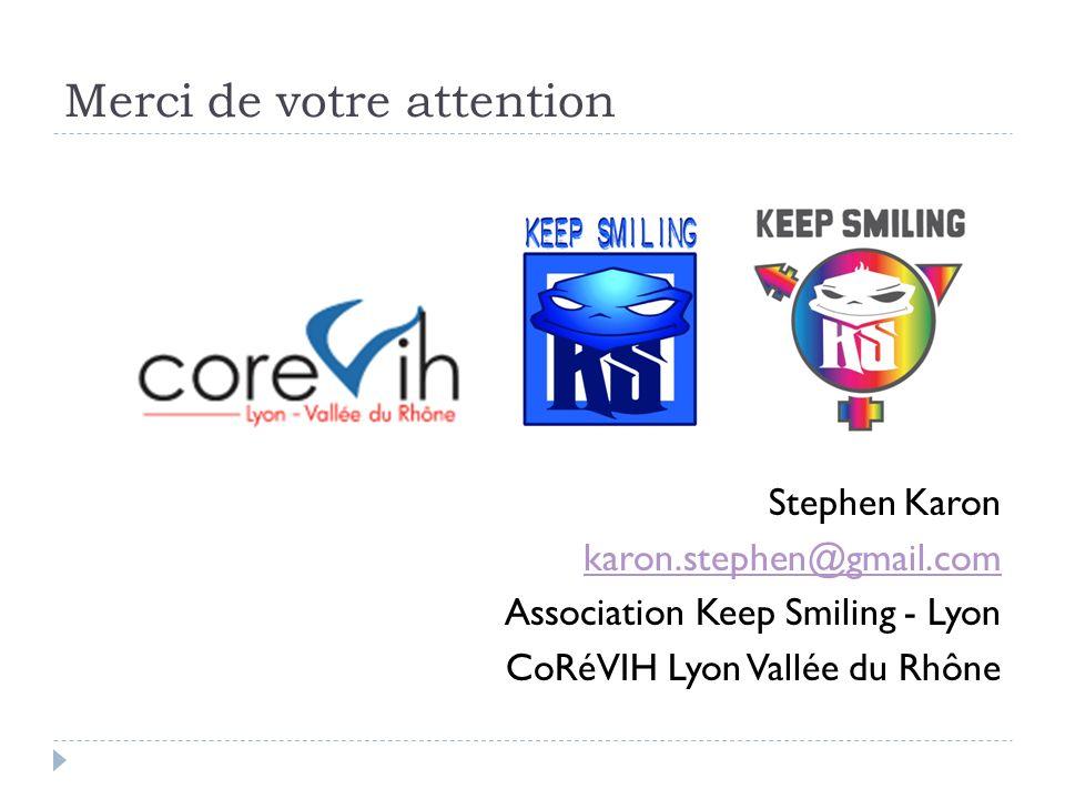 Merci de votre attention Stephen Karon karon.stephen@gmail.com Association Keep Smiling - Lyon CoRéVIH Lyon Vallée du Rhône