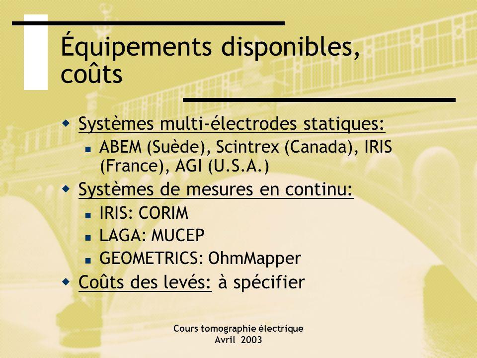Cours tomographie électrique Avril 2003 Équipements disponibles, coûts Systèmes multi-électrodes statiques: ABEM (Suède), Scintrex (Canada), IRIS (Fra
