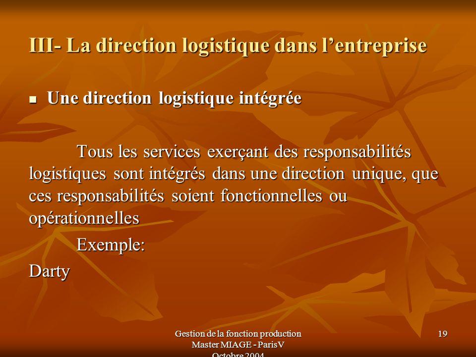 Gestion de la fonction production Master MIAGE - ParisV Octobre 2004 19 III- La direction logistique dans lentreprise Une direction logistique intégré