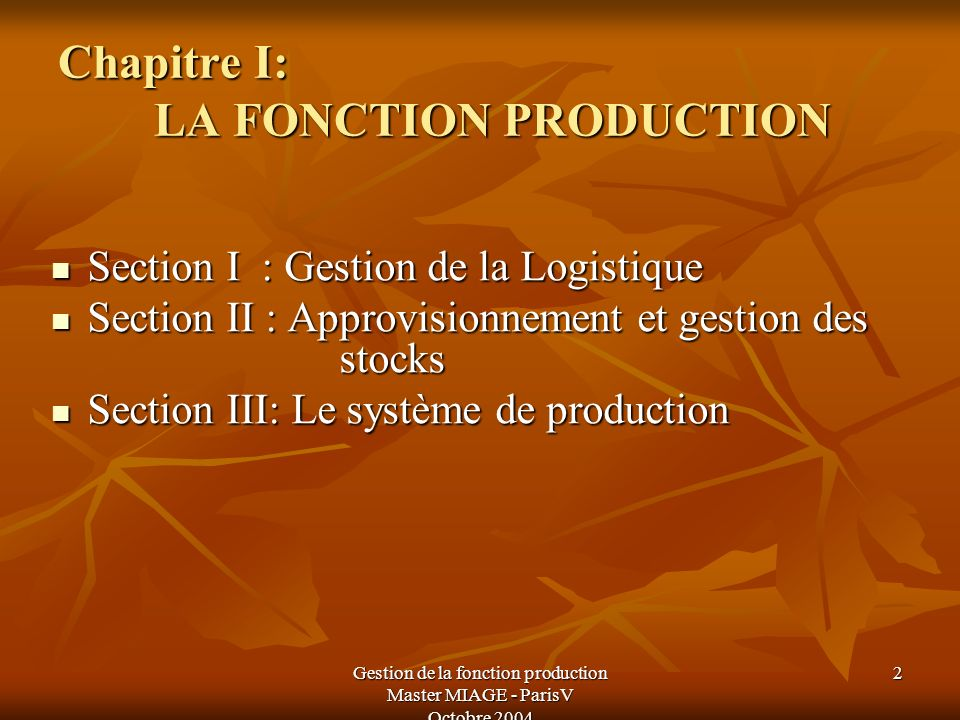 Gestion de la fonction production Master MIAGE - ParisV Octobre 2004 3 Section I: GESTION DE LA LOGISTIQUE I- Les composantes de la logistique I- Les composantes de la logistique I-1 : Définition de la logistique I-1 : Définition de la logistique I-2 : Le développement de la logistique I-2 : Le développement de la logistique II- Rôle et importance de la logistique III- La direction logistique dans lentreprise