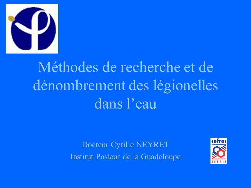 Méthodes de recherche et de dénombrement des légionelles dans leau Docteur Cyrille NEYRET Institut Pasteur de la Guadeloupe