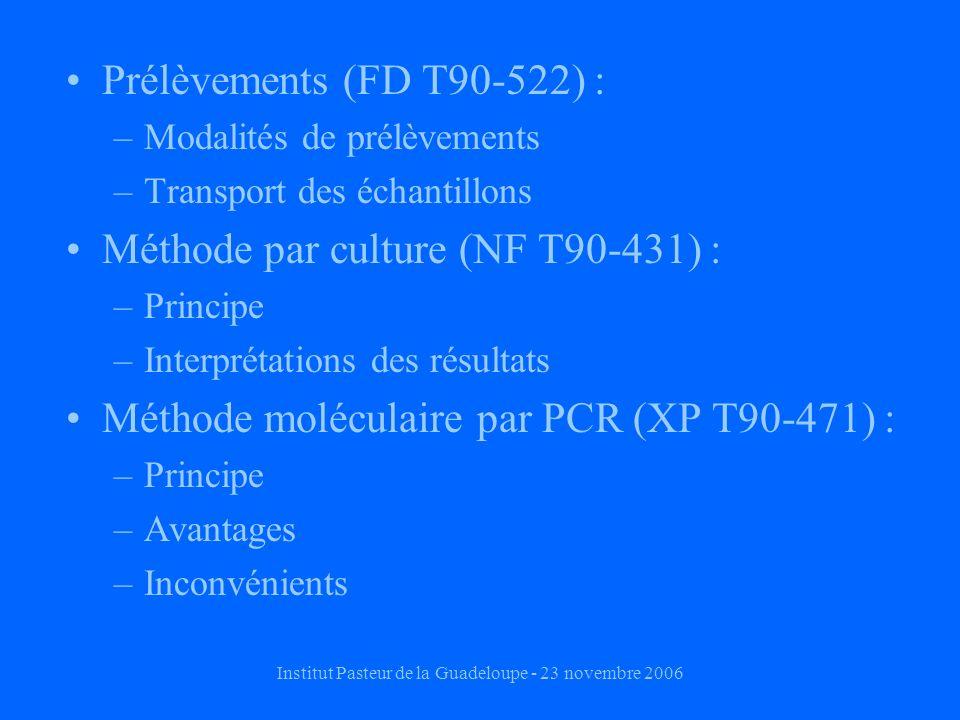 Institut Pasteur de la Guadeloupe - 23 novembre 2006 Prélèvements (FD T90-522) : –Modalités de prélèvements –Transport des échantillons Méthode par culture (NF T90-431) : –Principe –Interprétations des résultats Méthode moléculaire par PCR (XP T90-471) : –Principe –Avantages –Inconvénients