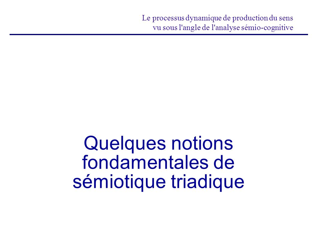 Le processus dynamique de production du sens vu sous l'angle de l'analyse sémio-cognitive Quelques notions fondamentales de sémiotique triadique