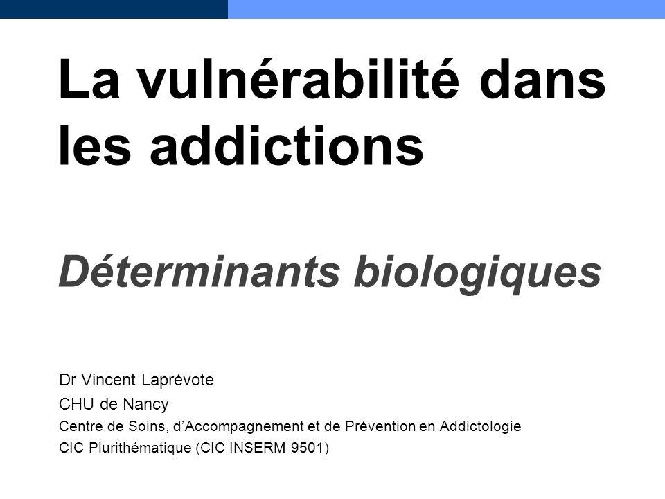 La vulnérabilité dans les addictions Déterminants biologiques Dr Vincent Laprévote CHU de Nancy Centre de Soins, dAccompagnement et de Prévention en A