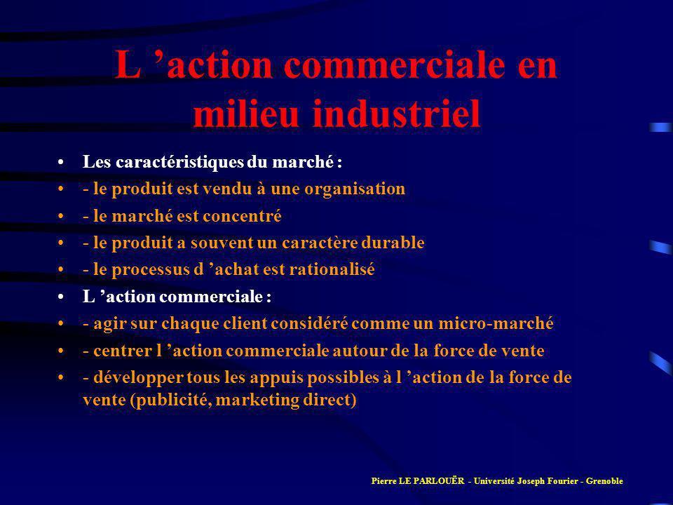 L action commerciale en milieu industriel Les caractéristiques du marché : - le produit est vendu à une organisation - le marché est concentré - le pr