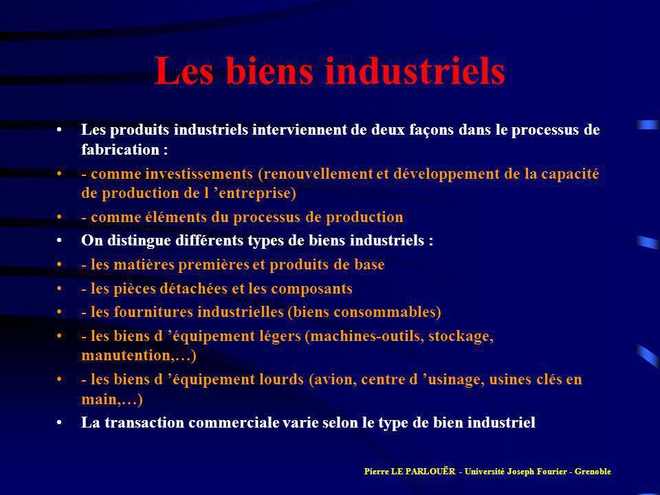 Les biens industriels Les produits industriels interviennent de deux façons dans le processus de fabrication : - comme investissements (renouvellement et développement de la capacité de production de l entreprise) - comme éléments du processus de production On distingue différents types de biens industriels : - les matières premières et produits de base - les pièces détachées et les composants - les fournitures industrielles (biens consommables) - les biens d équipement légers (machines-outils, stockage, manutention,…) - les biens d équipement lourds (avion, centre d usinage, usines clés en main,…) La transaction commerciale varie selon le type de bien industriel Pierre LE PARLOUËR - Université Joseph Fourier - Grenoble