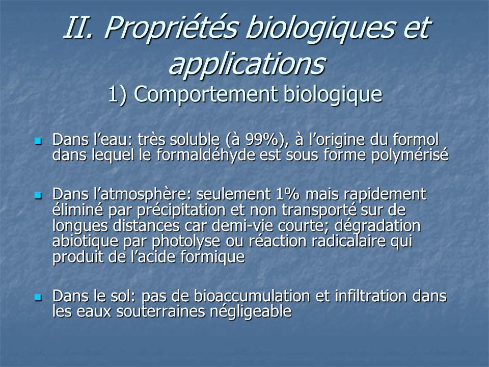 II. Propriétés biologiques et applications 1) Comportement biologique Dans leau: très soluble (à 99%), à lorigine du formol dans lequel le formaldéhyd