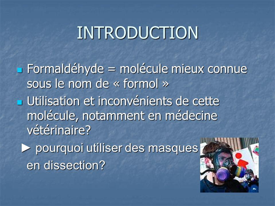 INTRODUCTION Formaldéhyde = molécule mieux connue sous le nom de « formol » Formaldéhyde = molécule mieux connue sous le nom de « formol » Utilisation et inconvénients de cette molécule, notamment en médecine vétérinaire.