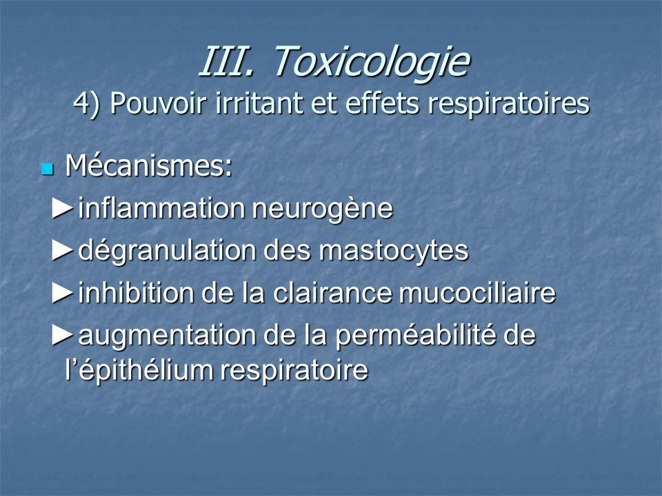 III. Toxicologie 4) Pouvoir irritant et effets respiratoires Mécanismes: Mécanismes: inflammation neurogène inflammation neurogène dégranulation des m