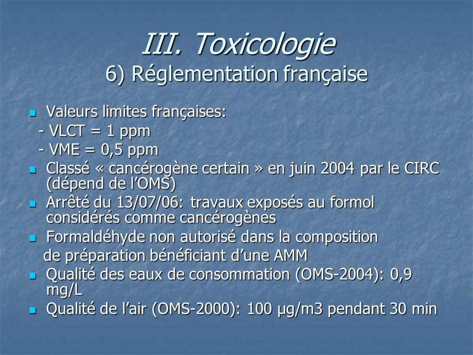 III. Toxicologie 6) Réglementation française Valeurs limites françaises: Valeurs limites françaises: - VLCT = 1 ppm - VLCT = 1 ppm - VME = 0,5 ppm - V