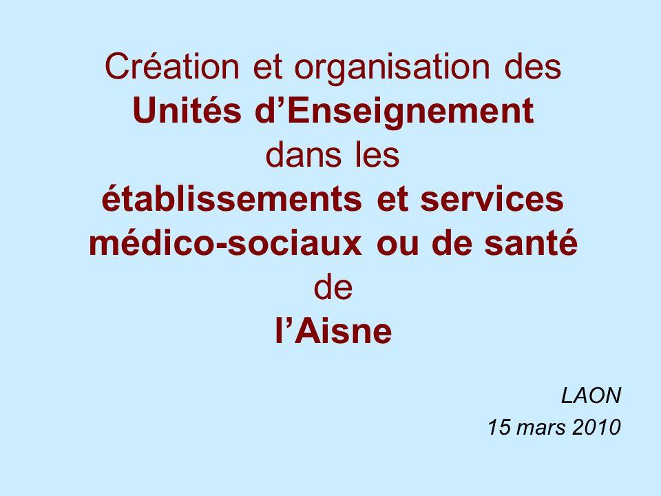 Création et organisation des Unités dEnseignement dans les établissements et services médico-sociaux ou de santé de lAisne LAON 15 mars 2010