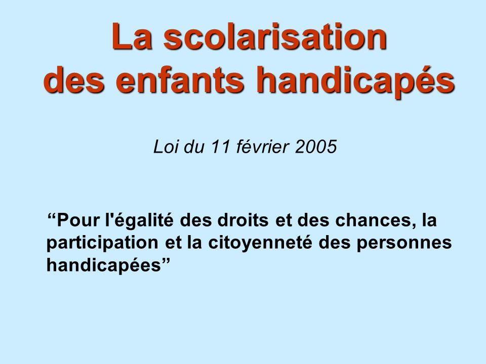La scolarisation des enfants handicapés Loi du 11 février 2005 Pour l'égalité des droits et des chances, la participation et la citoyenneté des person