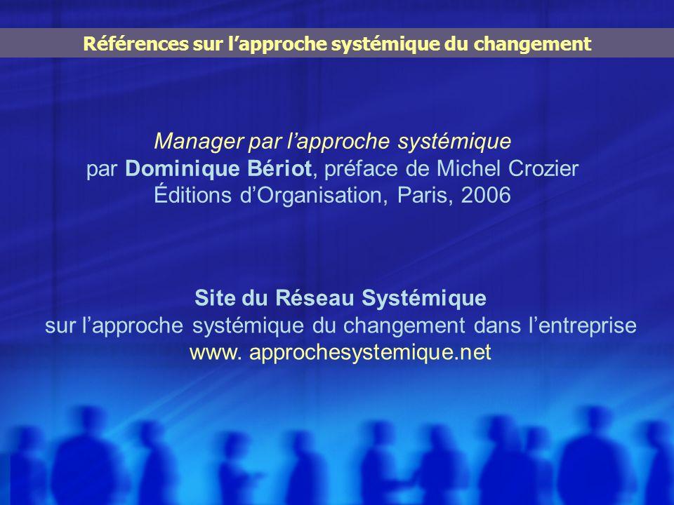 Références sur lapproche systémique du changement Manager par lapproche systémique par Dominique Bériot, préface de Michel Crozier Éditions dOrganisat