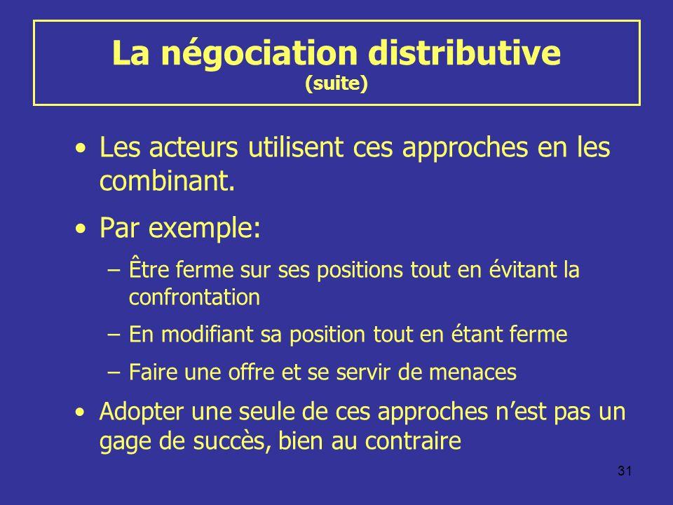 31 La négociation distributive (suite) Les acteurs utilisent ces approches en les combinant. Par exemple: –Être ferme sur ses positions tout en évitan