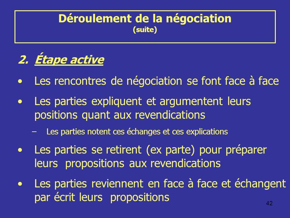 42 Déroulement de la négociation (suite) 2.Étape active Les rencontres de négociation se font face à face Les parties expliquent et argumentent leurs