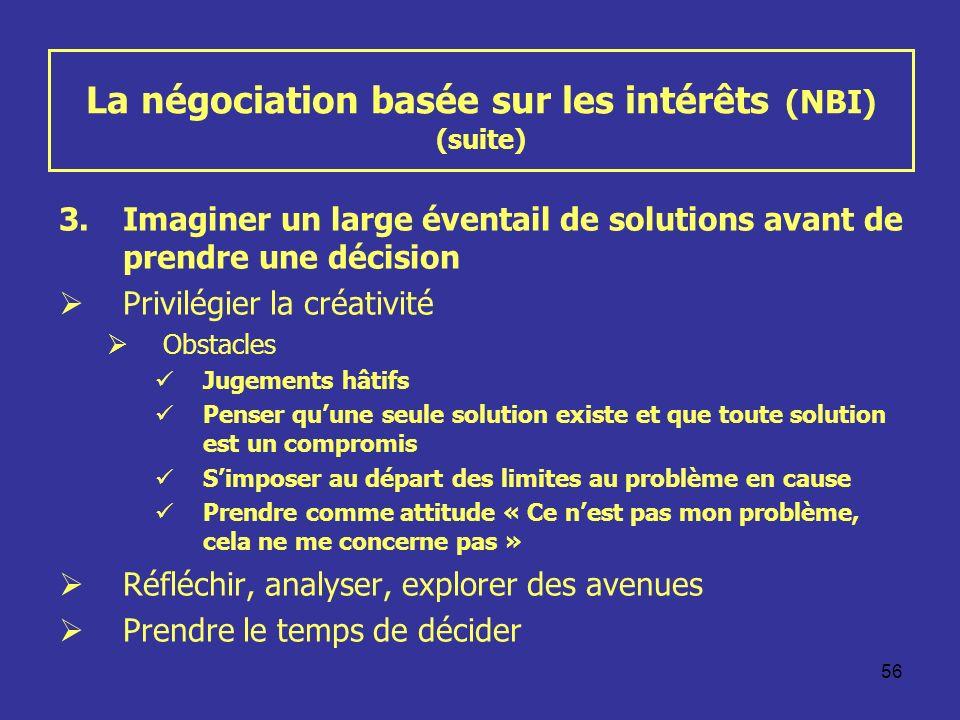 56 La négociation basée sur les intérêts (NBI) (suite) 3.Imaginer un large éventail de solutions avant de prendre une décision Privilégier la créativi