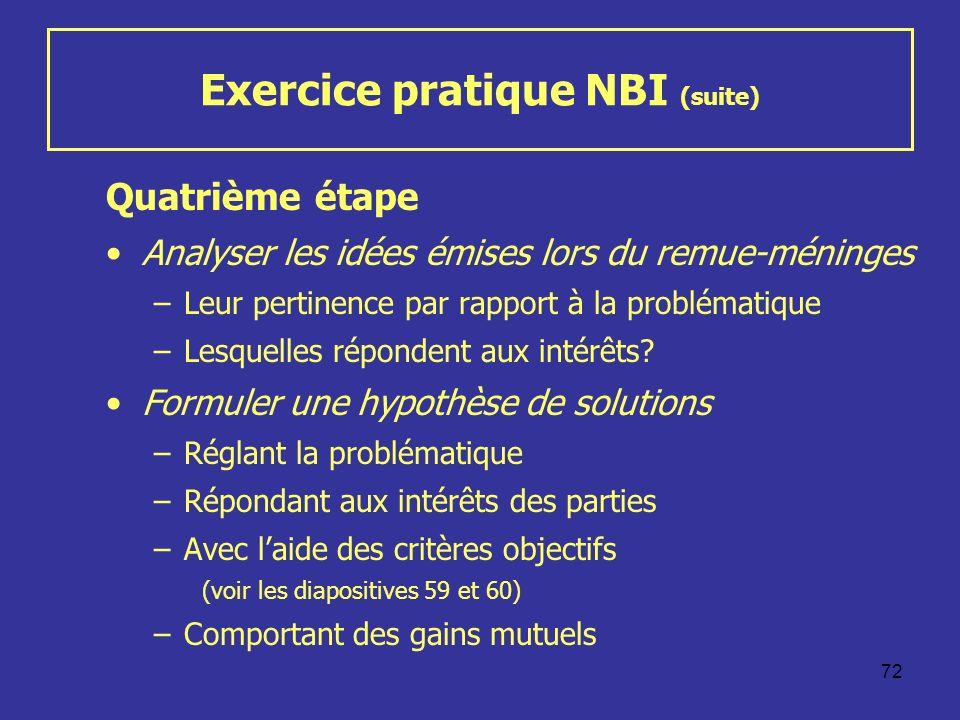 72 Exercice pratique NBI (suite) Quatrième étape Analyser les idées émises lors du remue-méninges –Leur pertinence par rapport à la problématique –Lesquelles répondent aux intérêts.