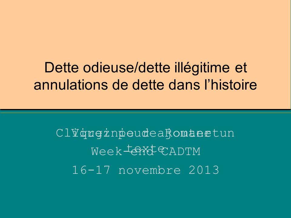 Cliquez pour ajouter un texte Dette odieuse/dette illégitime et annulations de dette dans lhistoire Virginie de Romanet Week-end CADTM 16-17 novembre