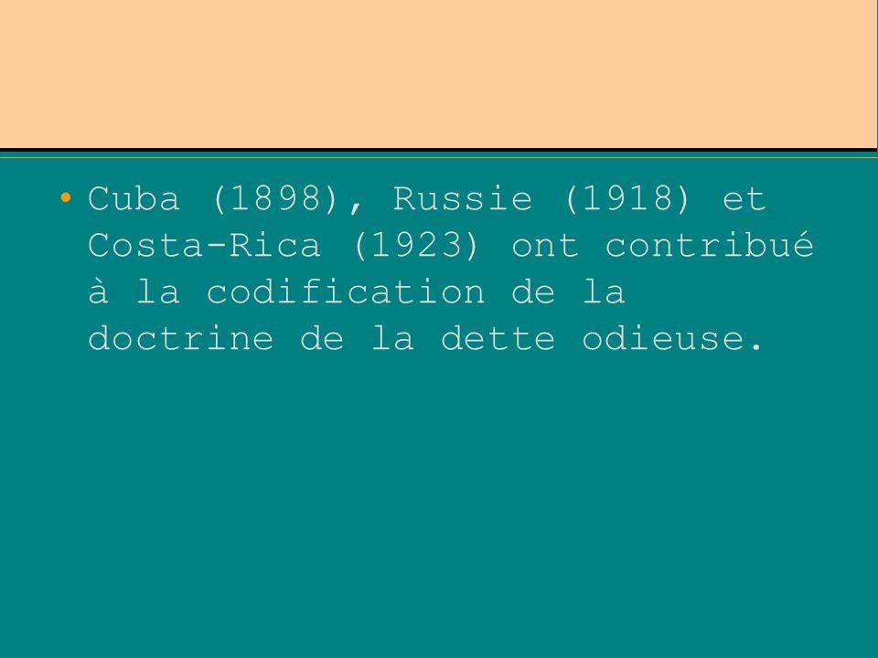 Cuba (1898), Russie (1918) et Costa-Rica (1923) ont contribué à la codification de la doctrine de la dette odieuse.