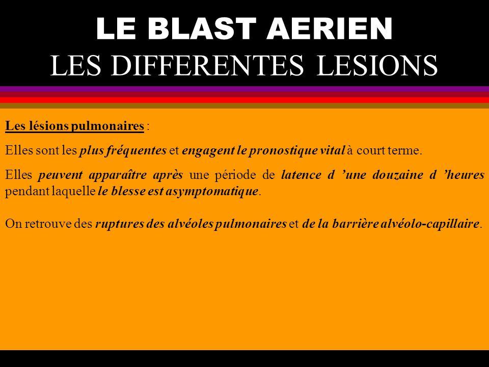 LE BLAST AERIEN LES DIFFERENTES LESIONS Les lésions pulmonaires : Elles sont les plus fréquentes et engagent le pronostique vital à court terme. Elles