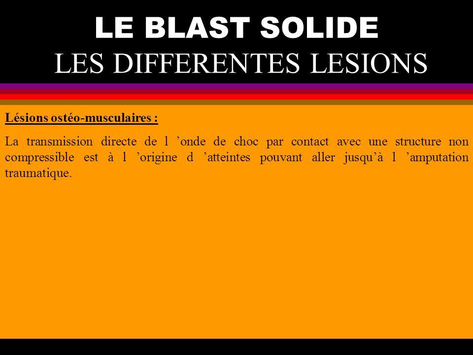 LE BLAST SOLIDE LES DIFFERENTES LESIONS Lésions ostéo-musculaires : La transmission directe de l onde de choc par contact avec une structure non compr
