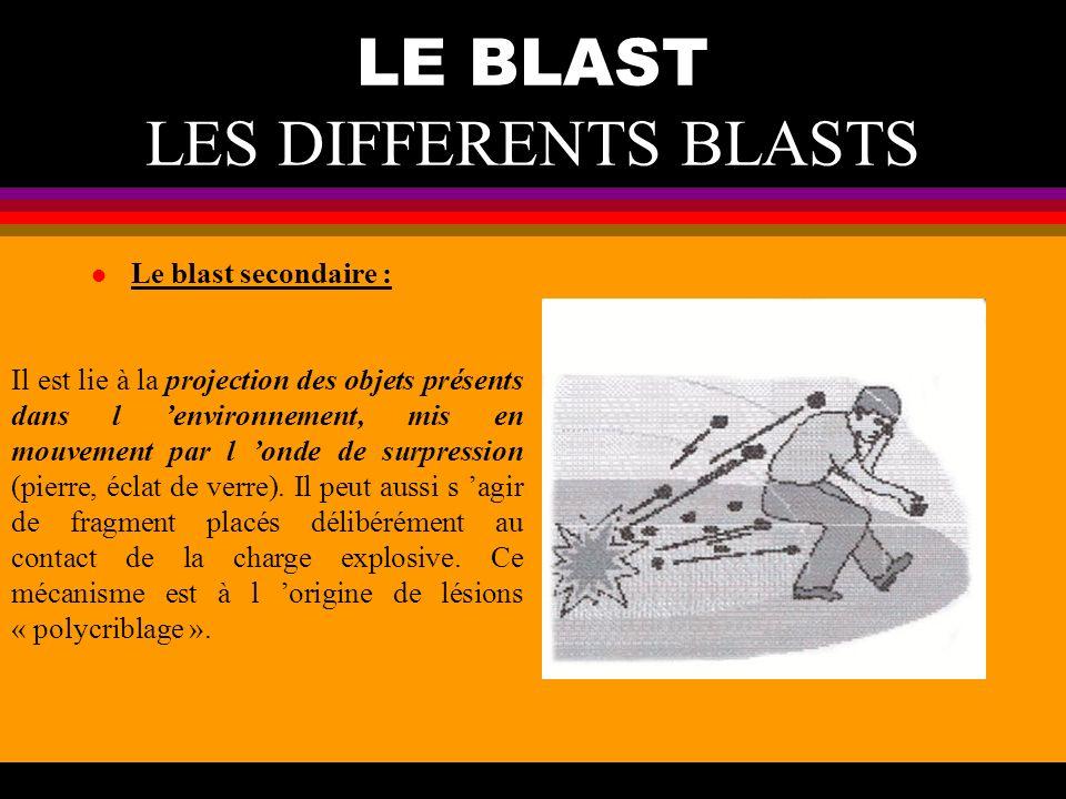 LE BLAST LES DIFFERENTS BLASTS l Le blast secondaire : Il est lie à la projection des objets présents dans l environnement, mis en mouvement par l ond