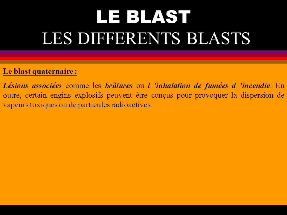 LE BLAST LES DIFFERENTS BLASTS Le blast quaternaire : Lésions associées comme les brûlures ou l inhalation de fumées d incendie. En outre, certain eng