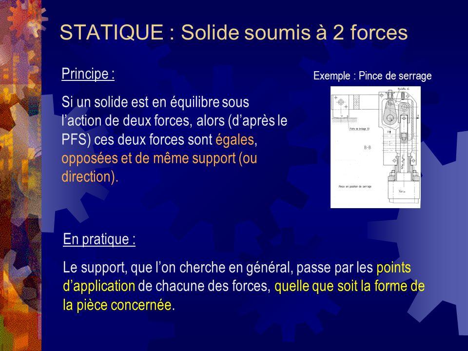 STATIQUE : Solide soumis à 2 forces Principe : Si un solide est en équilibre sous laction de deux forces, alors (daprès le PFS) ces deux forces sont égales, opposées et de même support (ou direction).