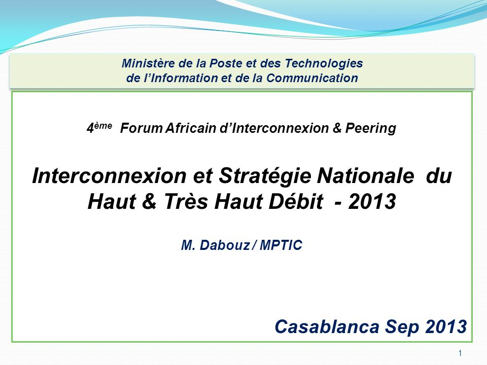 1 4 ème Forum Africain dInterconnexion & Peering Interconnexion et Stratégie Nationale du Haut & Très Haut Débit - 2013 M. Dabouz / MPTIC Casablanca S