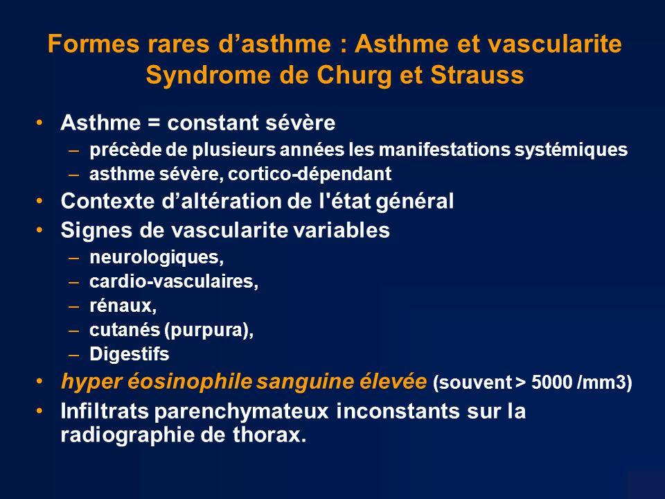 Formes rares dasthme : Asthme et vascularite Syndrome de Churg et Strauss Asthme = constant sévère –précède de plusieurs années les manifestations systémiques –asthme sévère, cortico-dépendant Contexte daltération de l état général Signes de vascularite variables –neurologiques, –cardio-vasculaires, –rénaux, –cutanés (purpura), –Digestifs hyper éosinophile sanguine élevée (souvent > 5000 /mm3) Infiltrats parenchymateux inconstants sur la radiographie de thorax.