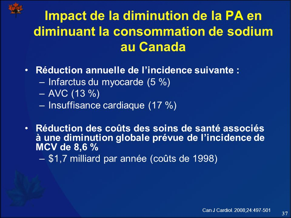 37 Impact de la diminution de la PA en diminuant la consommation de sodium au Canada Réduction annuelle de lincidence suivante : –Infarctus du myocarde (5 %) –AVC (13 %) –Insuffisance cardiaque (17 %) Réduction des coûts des soins de santé associés à une diminution globale prévue de lincidence de MCV de 8,6 % –$1,7 milliard par année (coûts de 1998) Can J Cardiol.